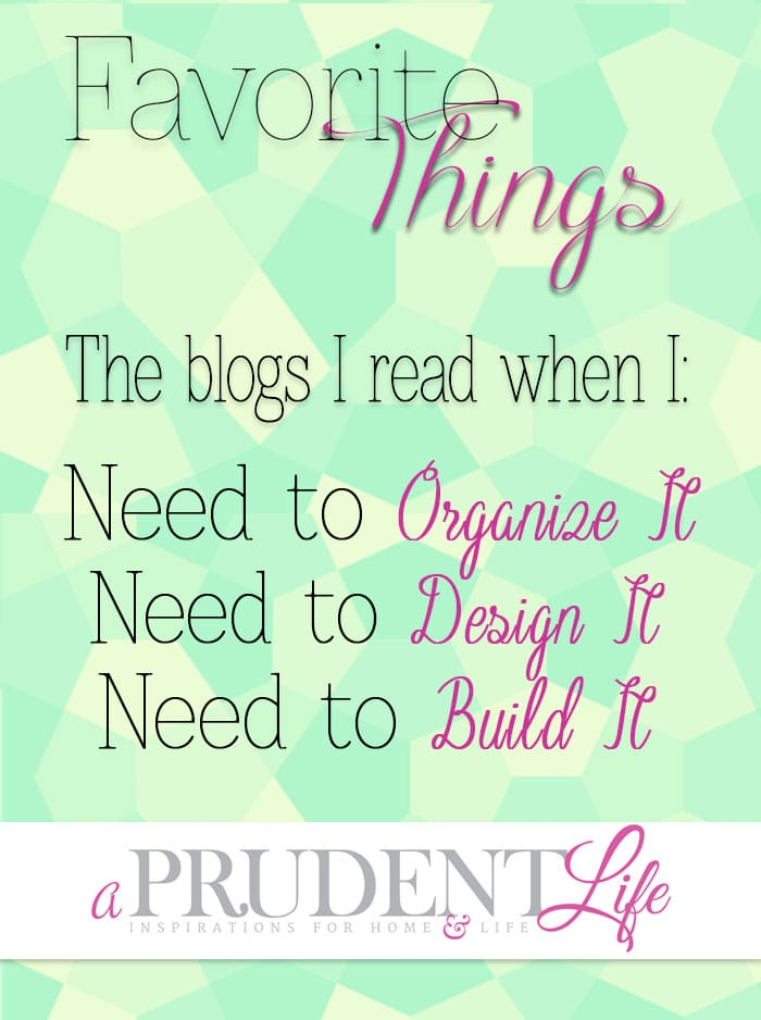 Great list of blogs to read when you need to get organized, design your home, or build some awesome furniture!