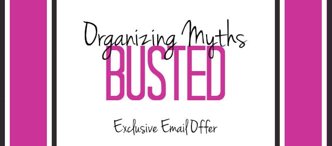 Organizing Myths Busted – Email Subscriber Exclusive Offer!