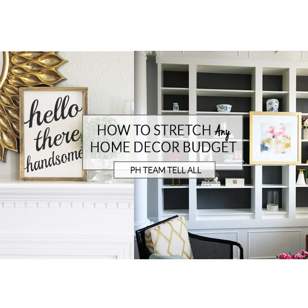 How to Stretch Your Home Decor Budget {PH Team Tell All}