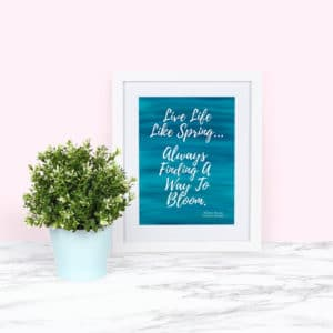 Quote in White Frame: Live Life Like Spring, Always Finding a Way to Bloom - FREE PRINTABLE ART FOR SPRING!