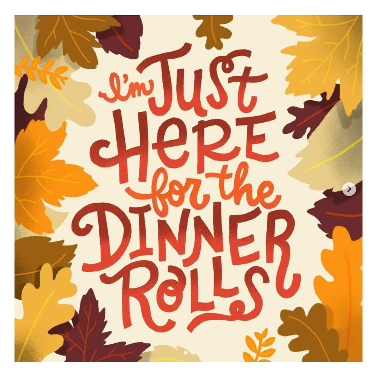 I'm just Here for the Dinner Rolls, lettered with leaves around the words