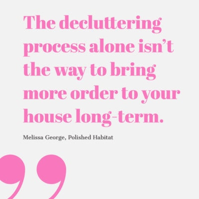 The decluttering process alone isn't the way to bring more order to yuor house long-term.