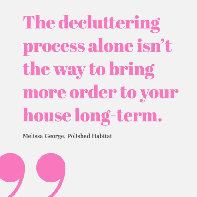 The decluttering process alone isn't the way to bring more order to your house long-term. Melissa George, Polished Habitat
