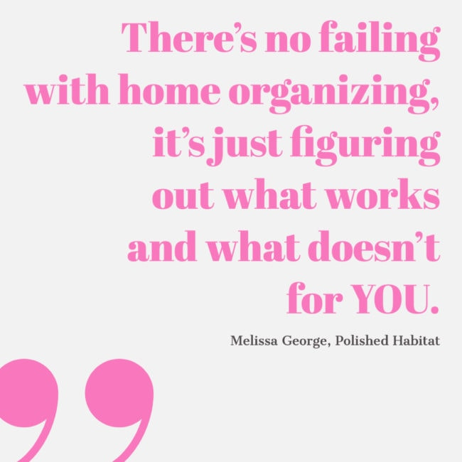 QUOTE: There's no failing with home organizing, it's just figuring out what works and what doesn't for YOU. - Melissa George, Polished Habitat